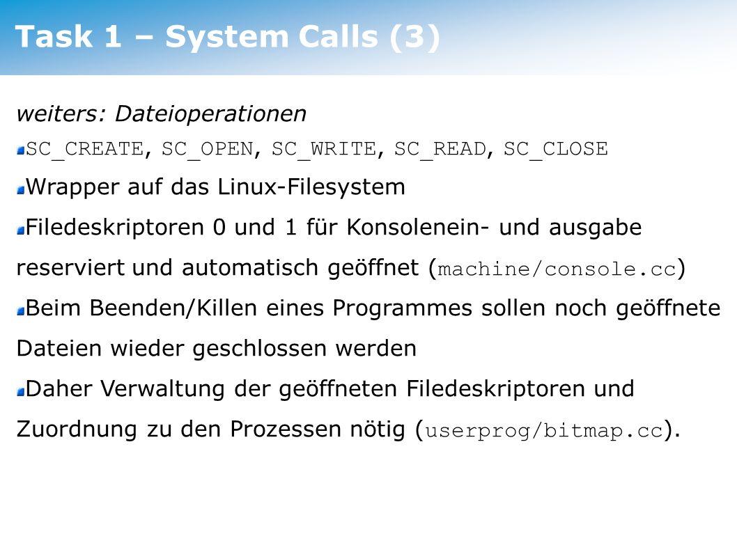 Task 2 – Multiprogramming Timeslicing Timer, der regelmässig einen Interrupt auslöst Jeder Thread (Userprogramm) läuft eine bestimmte Anzahl von Ticks, dann wird (zwangsweise!) ein Context-Switch (Yield) ausgeführt eine Möglichkeit Prozessprioritäten zu implementieren (eine andere: im Scheduler mehrmals den selben Thread auswählen) Timer in machine/timer.cc bereits implementiert Interrupthandler wird bereits angelegt ( thread/system.cc, machine/interrupt.cc ) Task 2 – Multiprogramming (1)