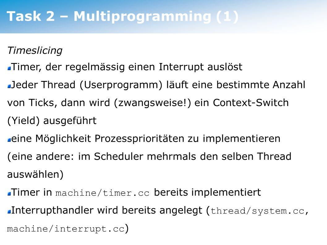 Task 2 – Multiprogramming Timeslicing Timer, der regelmässig einen Interrupt auslöst Jeder Thread (Userprogramm) läuft eine bestimmte Anzahl von Ticks