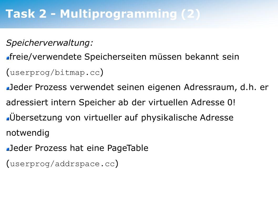 Task 2 - Multiprogramming (3) Speicherverwaltung: der physikalische Speicher ( /machine/machine.h ) ist groß genug um alle Userprogramme aufzunehmen (VM erst in Assignment 3), es genügt beim Laden beliebige (freie) physikalische Seiten zu belegen Bei jedem Context-Switch wird die PageTable des neuen Prozesses geladen Bei Nachos belegt der Kernel keinen Speicher