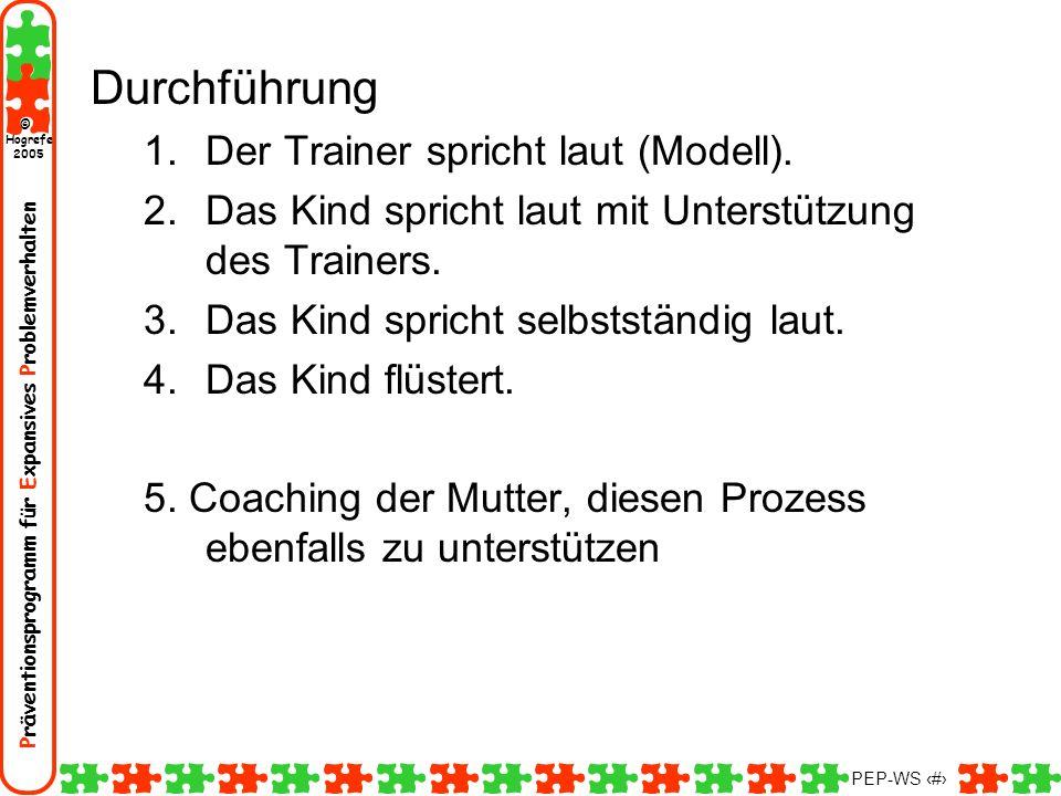 Präventionsprogramm für Expansives Problemverhalten Hogrefe 2005 © PEP-WS 74 Durchführung 1.Der Trainer spricht laut (Modell). 2.Das Kind spricht laut