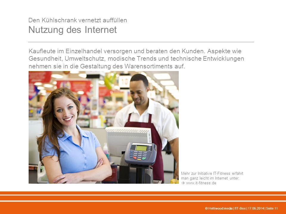© Helliwood:media | fIT-Box | 17.05.2014 | Seite 11 Den Kühlschrank vernetzt auffüllen Nutzung des Internet Kaufleute im Einzelhandel versorgen und beraten den Kunden.