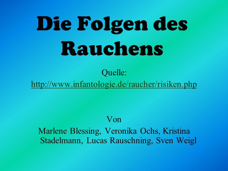 Die Folgen des Rauchens Quelle: http://www.infantologie.de/raucher/risiken.php Von Marlene Blessing, Veronika Ochs, Kristina Stadelmann, Lucas Rauschn