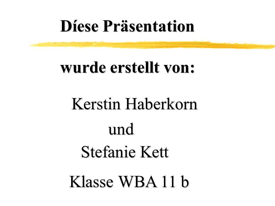 Díese Präsentation wurde erstellt von: Kerstin Haberkorn und Stefanie Kett Klasse WBA 11 b
