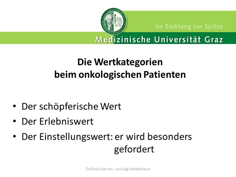 Die Wertkategorien beim onkologischen Patienten Der schöpferische Wert Der Erlebniswert Der Einstellungswert: er wird besonders gefordert Dr.Klaus Gst