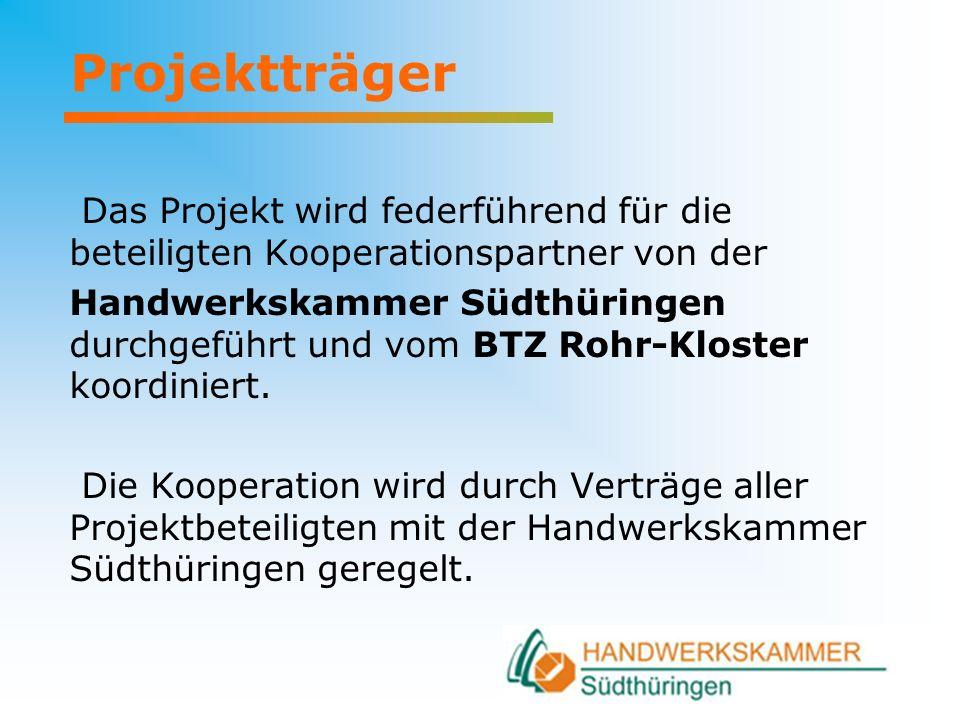 Projektträger Das Projekt wird federführend für die beteiligten Kooperationspartner von der Handwerkskammer Südthüringen durchgeführt und vom BTZ Rohr-Kloster koordiniert.