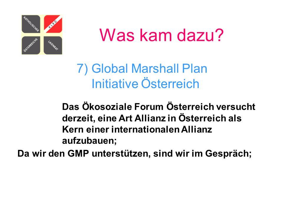 Was kam dazu? 7) Global Marshall Plan Initiative Österreich Das Ökosoziale Forum Österreich versucht derzeit, eine Art Allianz in Österreich als Kern