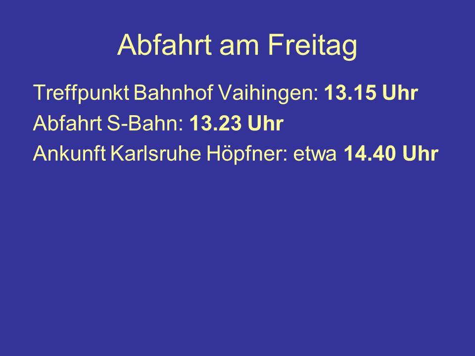 Abfahrt am Freitag Treffpunkt Bahnhof Vaihingen: 13.15 Uhr Abfahrt S-Bahn: 13.23 Uhr Ankunft Karlsruhe Höpfner: etwa 14.40 Uhr