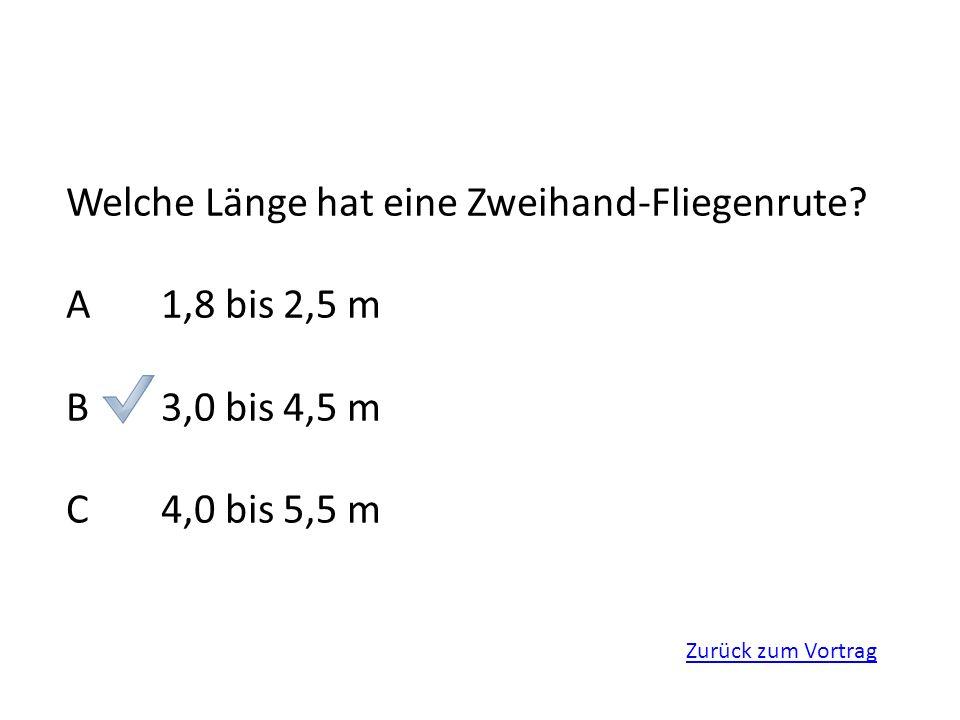 Zurück zum Vortrag Welche Länge hat eine Zweihand-Fliegenrute? A1,8 bis 2,5 m B3,0 bis 4,5 m C4,0 bis 5,5 m