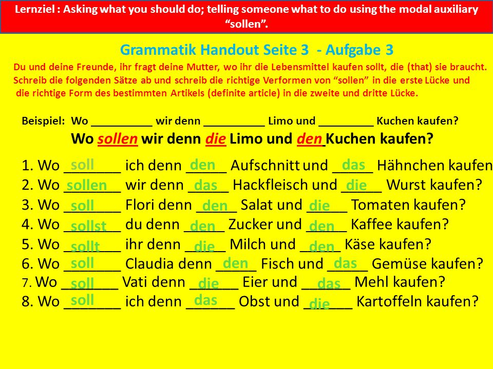 Lernziel : Asking what you should do; telling someone what to do using the modal auxiliary sollen. Grammatik Handout Seite 3 - Aufgabe 2 Jeder soll et