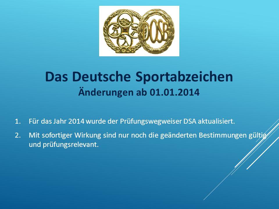 Das Deutsche Sportabzeichen Änderungen ab 01.01.2014 1.Für das Jahr 2014 wurde der Prüfungswegweiser DSA aktualisiert. 2.Mit sofortiger Wirkung sind n