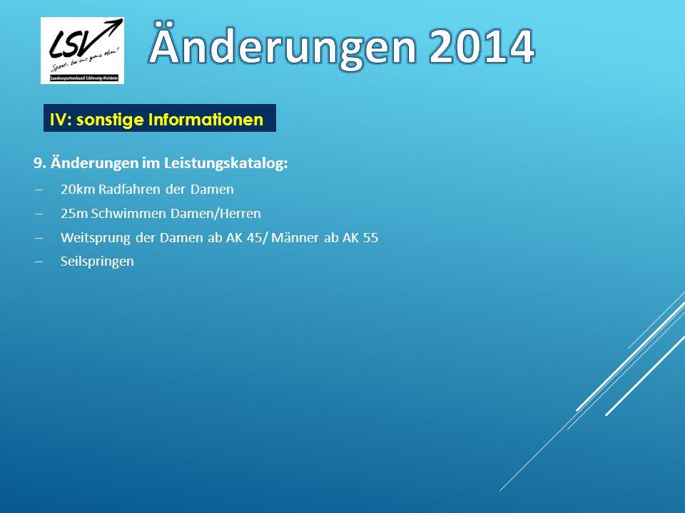 9. Änderungen im Leistungskatalog: 20km Radfahren der Damen 25m Schwimmen Damen/Herren Weitsprung der Damen ab AK 45/ Männer ab AK 55 Seilspringen IV: