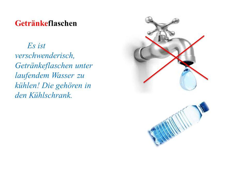 Getränkeflaschen Es ist verschwenderisch, Getränkeflaschen unter laufendem Wasser zu kühlen! Die gehören in den Kühlschrank.