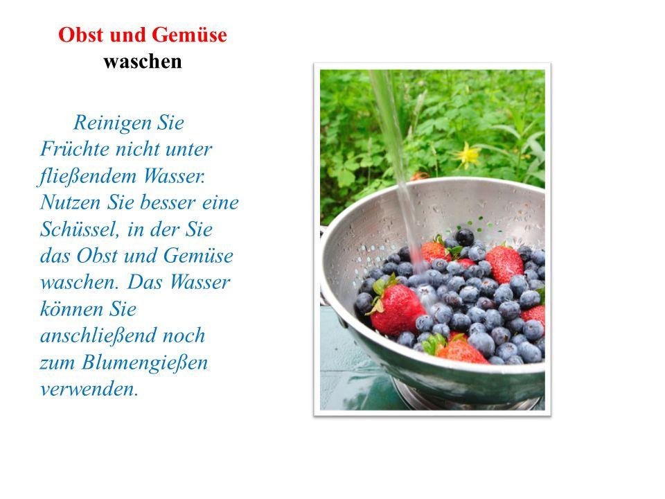 Obst und Gemüse waschen Reinigen Sie Früchte nicht unter fließendem Wasser. Nutzen Sie besser eine Schüssel, in der Sie das Obst und Gemüse waschen. D