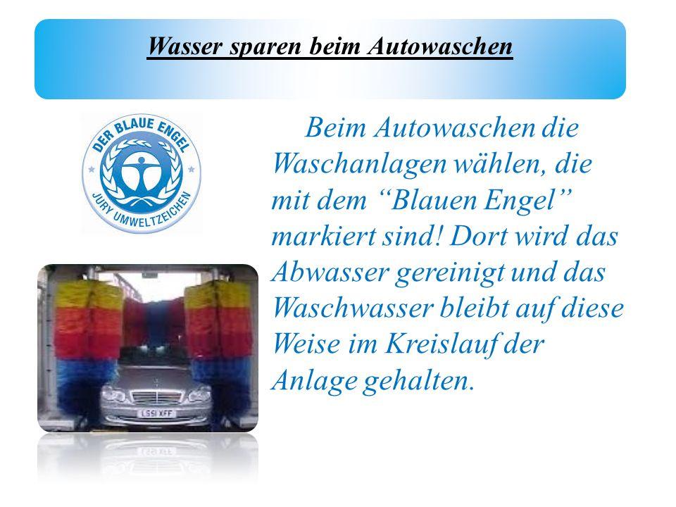 Wasser sparen beim Autowaschen Beim Autowaschen die Waschanlagen wählen, die mit dem Blauen Engel markiert sind! Dort wird das Abwasser gereinigt und