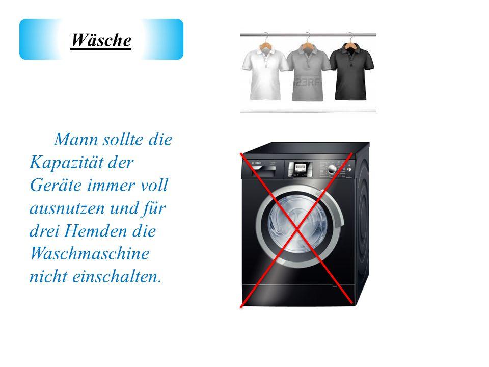 Mann sollte die Kapazität der Geräte immer voll ausnutzen und für drei Hemden die Waschmaschine nicht einschalten. Wäsche