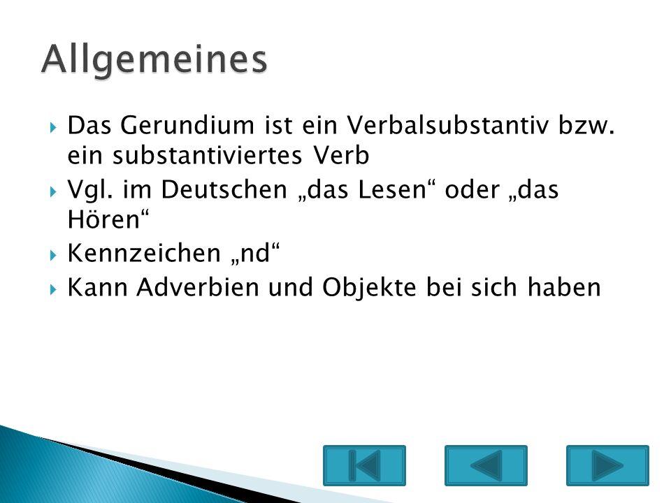 Das Gerundium ist ein Verbalsubstantiv bzw. ein substantiviertes Verb Vgl. im Deutschen das Lesen oder das Hören Kennzeichen nd Kann Adverbien und Obj