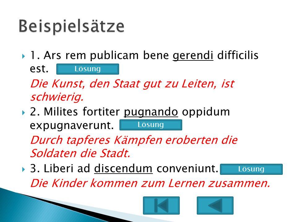 1. Ars rem publicam bene gerendi difficilis est. Die Kunst, den Staat gut zu Leiten, ist schwierig. 2. Milites fortiter pugnando oppidum expugnaverunt