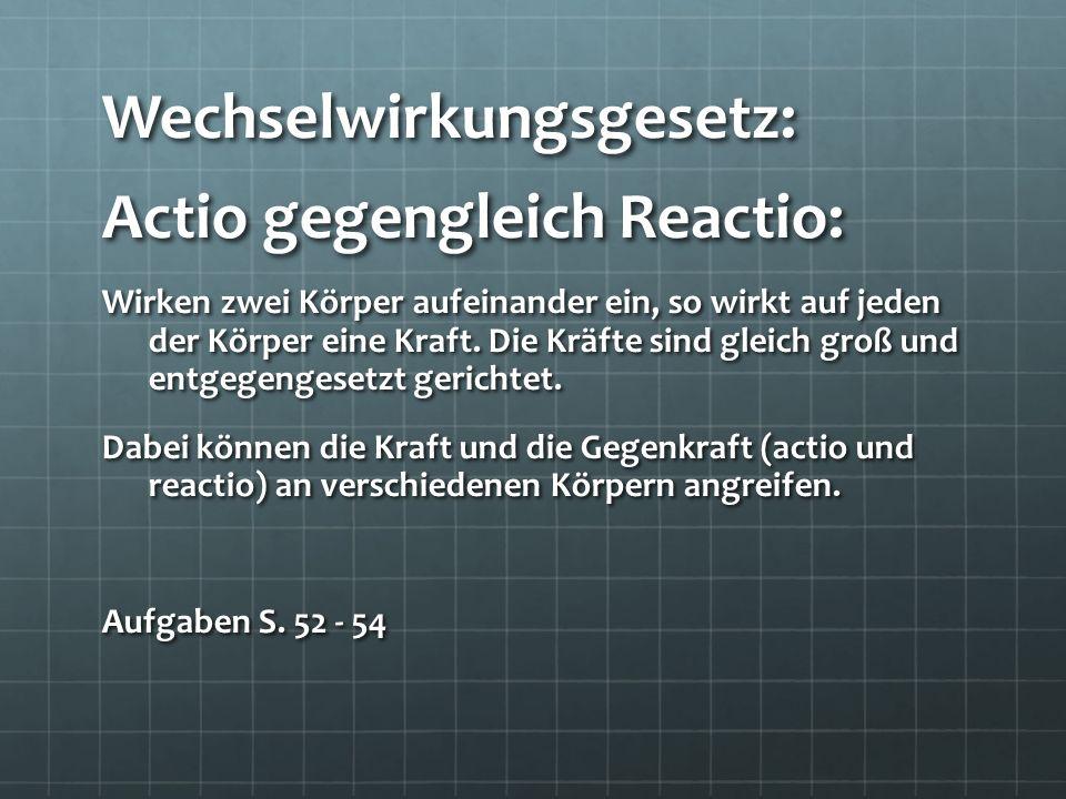 Wechselwirkungsgesetz: Actio gegengleich Reactio: Wirken zwei Körper aufeinander ein, so wirkt auf jeden der Körper eine Kraft. Die Kräfte sind gleich