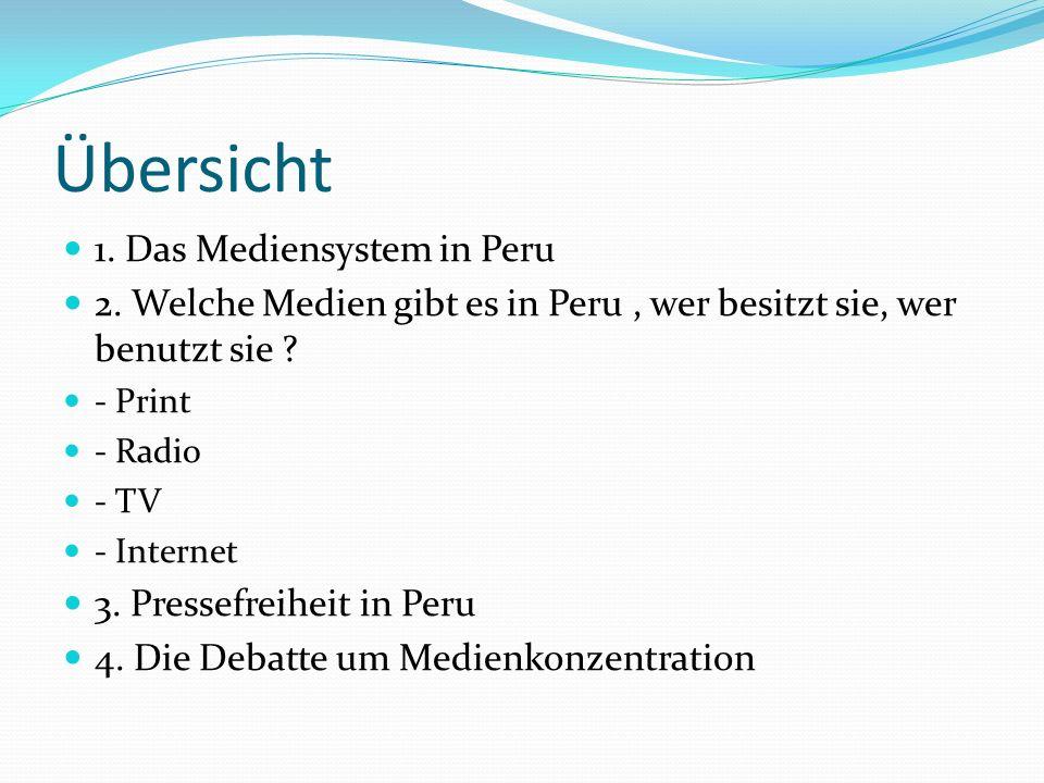 Übersicht 1. Das Mediensystem in Peru 2. Welche Medien gibt es in Peru, wer besitzt sie, wer benutzt sie ? - Print - Radio - TV - Internet 3. Pressefr