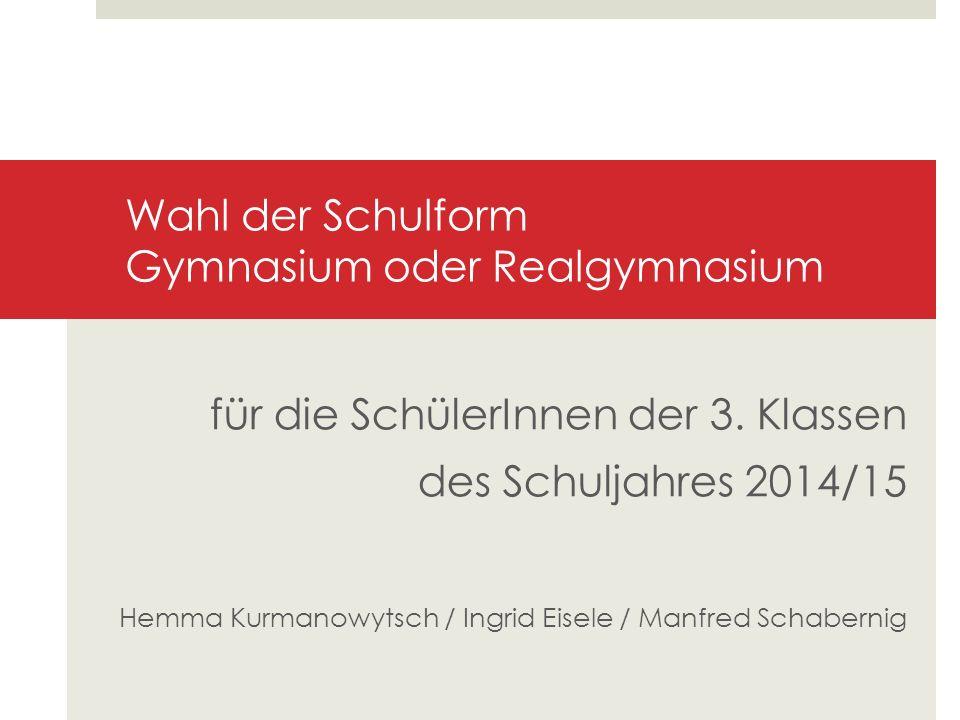 Wahl der Schulform Gymnasium oder Realgymnasium für die SchülerInnen der 3. Klassen des Schuljahres 2014/15 Hemma Kurmanowytsch / Ingrid Eisele / Manf