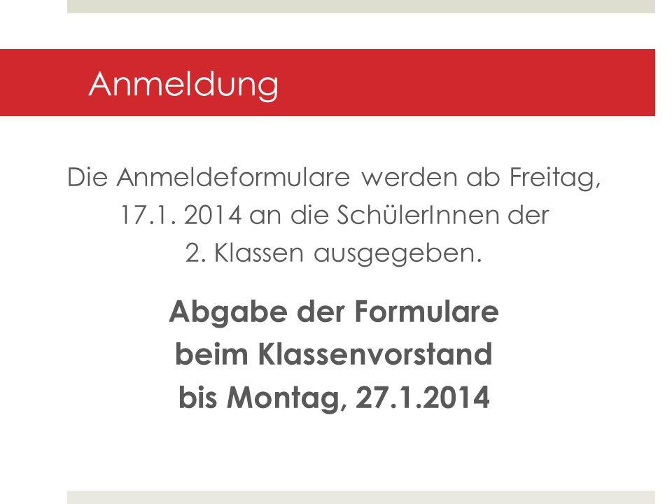 Anmeldung Die Anmeldeformulare werden ab Freitag, 17.1. 2014 an die SchülerInnen der 2. Klassen ausgegeben. Abgabe der Formulare beim Klassenvorstand
