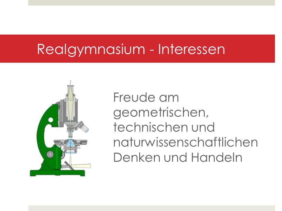 Realgymnasium - Interessen Freude am geometrischen, technischen und naturwissenschaftlichen Denken und Handeln