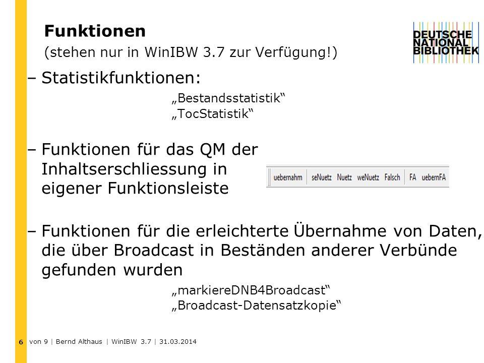 Funktionen (stehen nur in WinIBW 3.7 zur Verfügung!) –Statistikfunktionen: Bestandsstatistik TocStatistik –Funktionen für das QM der Inhaltserschliessung in eigener Funktionsleiste –Funktionen für die erleichterte Übernahme von Daten, die über Broadcast in Beständen anderer Verbünde gefunden wurden markiereDNB4Broadcast Broadcast-Datensatzkopie 6 von 9 | Bernd Althaus | WinIBW 3.7 | 31.03.2014