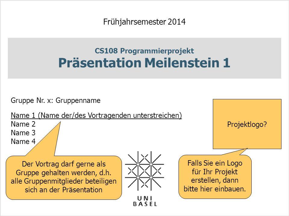 CS108 Programmierprojekt Präsentation Meilenstein 1 Frühjahrsemester 2014 Gruppe Nr. x: Gruppenname Name 1 (Name der/des Vortragenden unterstreichen)