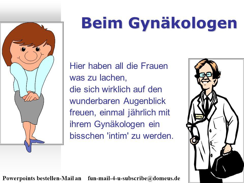 Powerpoints bestellen-Mail an fun-mail-4-u-subscribe@domeus.de Beim Gynäkologen Hier haben all die Frauen was zu lachen, die sich wirklich auf den wun