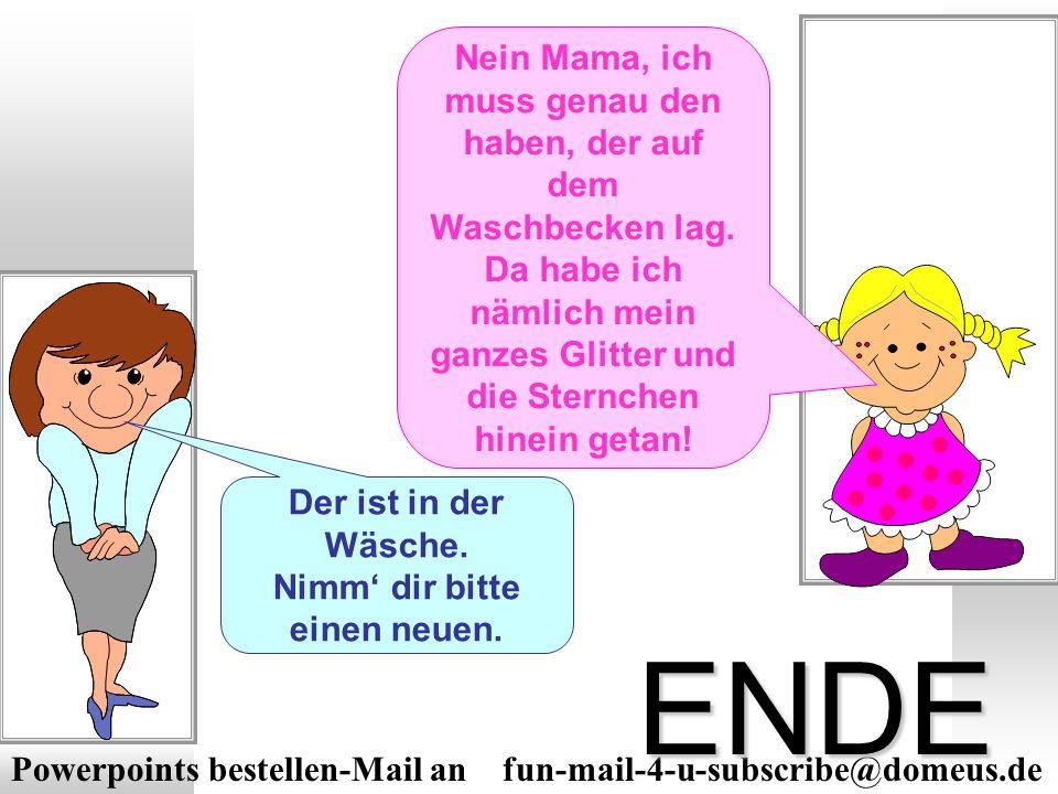 Powerpoints bestellen-Mail an fun-mail-4-u-subscribe@domeus.de ENDE Mama, wo ist mein Waschlappen? Der ist in der Wäsche. Nimm dir bitte einen neuen.