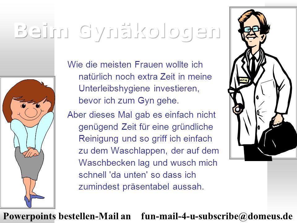 Powerpoints bestellen-Mail an fun-mail-4-u-subscribe@domeus.de Wie die meisten Frauen wollte ich natürlich noch extra Zeit in meine Unterleibshygiene