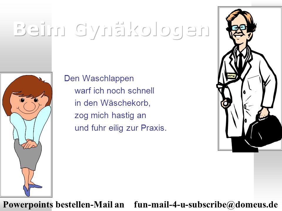 Powerpoints bestellen-Mail an fun-mail-4-u-subscribe@domeus.de Dort brauchte ich nur ein paar Minuten zu warten, bis ich zum Doktor hineingehen konnte.