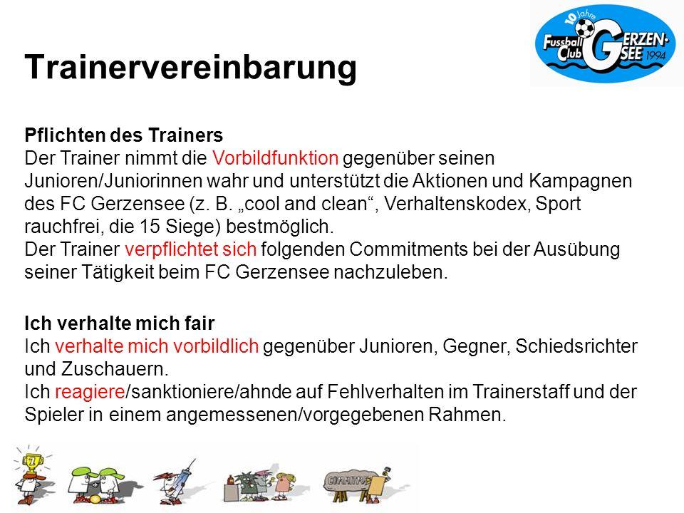 Trainervereinbarung Pflichten des Trainers Der Trainer nimmt die Vorbildfunktion gegenüber seinen Junioren/Juniorinnen wahr und unterstützt die Aktionen und Kampagnen des FC Gerzensee (z.