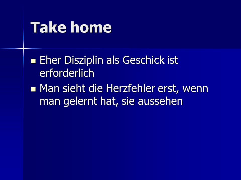 Take home Eher Disziplin als Geschick ist erforderlich Eher Disziplin als Geschick ist erforderlich Man sieht die Herzfehler erst, wenn man gelernt ha