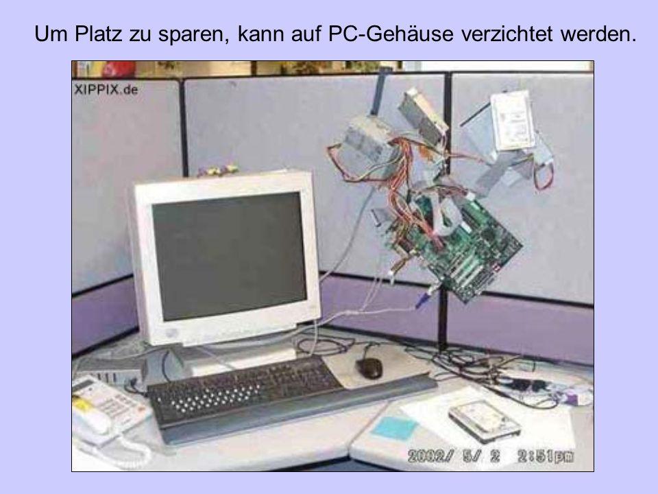 Um Platz zu sparen, kann auf PC-Gehäuse verzichtet werden.
