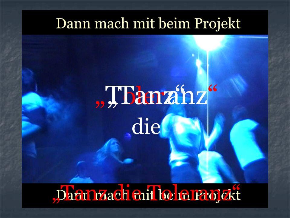 Dann mach mit beim Projekt Dann mach mit beim Projekt oler Tanz T anz die Tanz die Toleranz