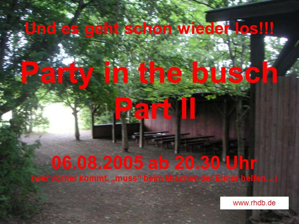 Und es geht schon wieder los!!! Party in the busch Part II 06.08.2005 ab 20.30 Uhr (wer vorher kommt, muss beim Mischen der Eimer helfen…) www.rhdb.de