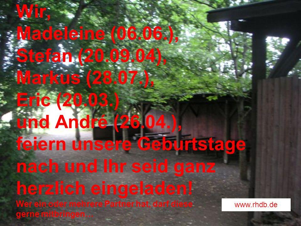 Wir, Madeleine (06.06.), Stefan (20.09.04), Markus (28.07.), Eric (20.03.) und André (26.04.), feiern unsere Geburtstage nach und Ihr seid ganz herzli
