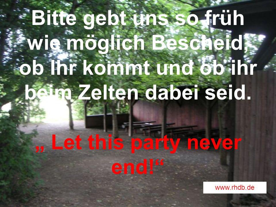Bitte gebt uns so früh wie möglich Bescheid, ob Ihr kommt und ob ihr beim Zelten dabei seid. Let this party never end! www.rhdb.de