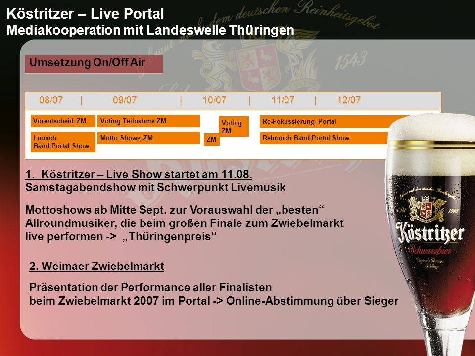Köstritzer – Live Portal Mediakooperation mit Landeswelle Thüringen Umsetzung On/Off Air 08/07 | 09/07 | 10/07 | 11/07 | 12/07 Launch Band-Portal-Show Relaunch Band-Portal-ShowMotto-Shows ZM Vorentscheid ZMVoting Teilnahme ZM ZM Re-Fokussierung Portal 1.