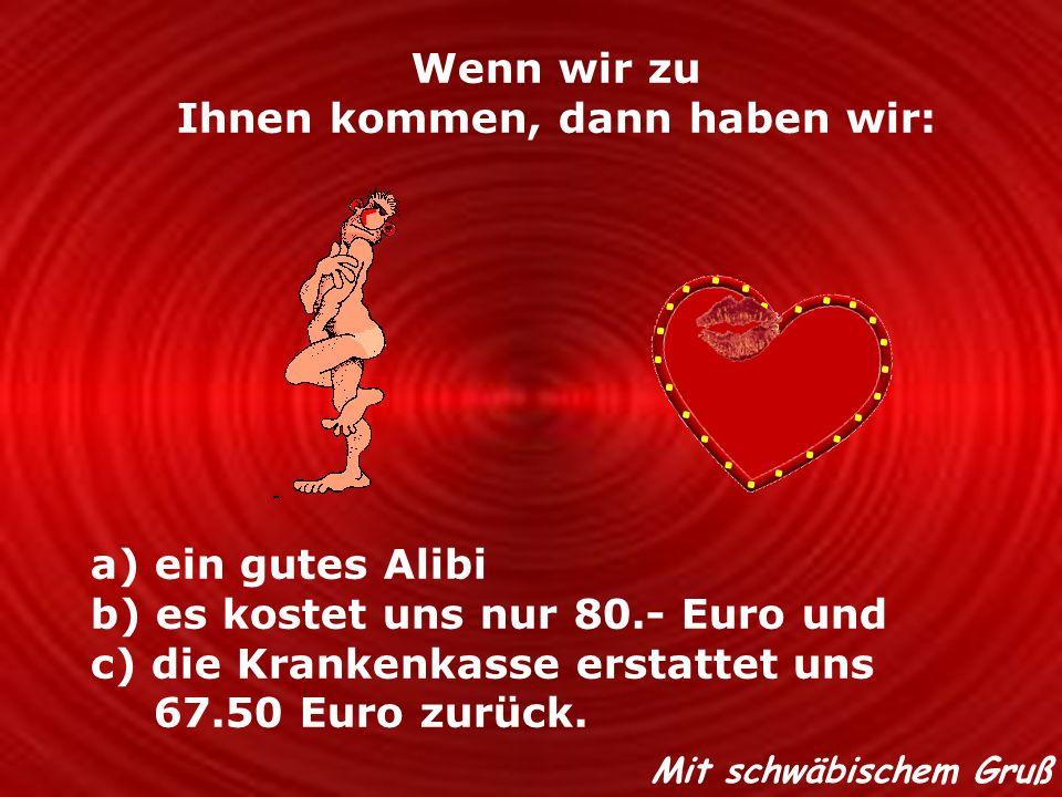 Wenn wir zu Ihnen kommen, dann haben wir: a) ein gutes Alibi b) es kostet uns nur 80.- Euro und c) die Krankenkasse erstattet uns 67.50 Euro zurück. M