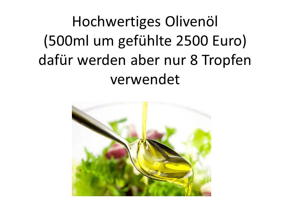 Hochwertiges Olivenöl (500ml um gefühlte 2500 Euro) dafür werden aber nur 8 Tropfen verwendet
