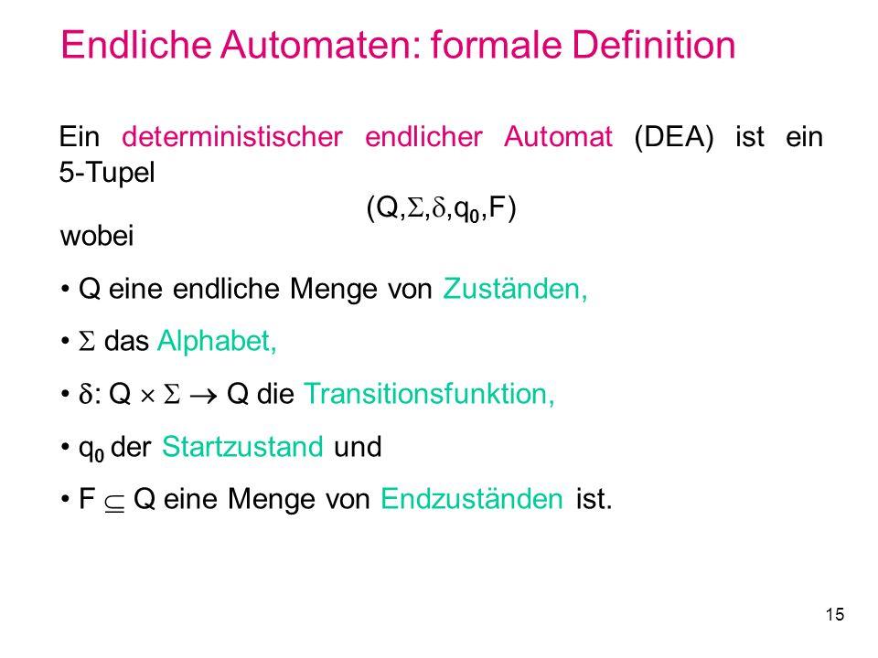 15 Endliche Automaten: formale Definition Ein deterministischer endlicher Automat (DEA) ist ein 5-Tupel (Q,,,q 0,F) wobei Q eine endliche Menge von Zu