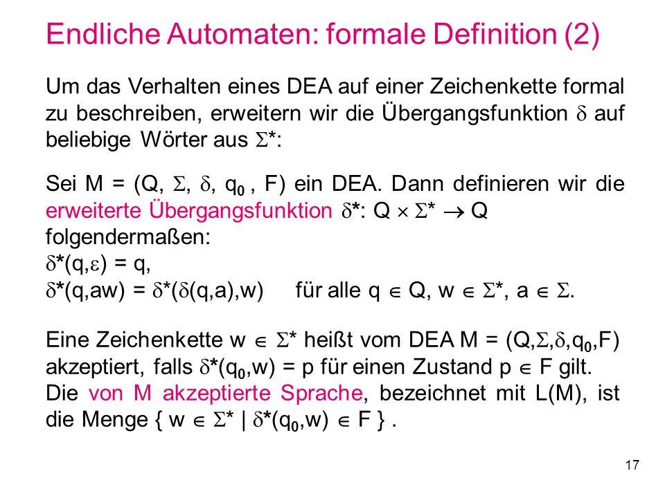 17 Endliche Automaten: formale Definition (2) Sei M = (Q,,, q 0, F) ein DEA. Dann definieren wir die erweiterte Übergangsfunktion *: Q * Q folgenderma