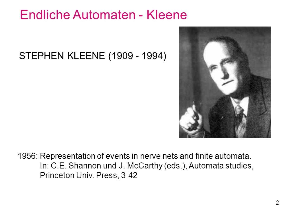 2 Endliche Automaten - Kleene STEPHEN KLEENE (1909 - 1994) 1956: Representation of events in nerve nets and finite automata. In: C.E. Shannon und J. M