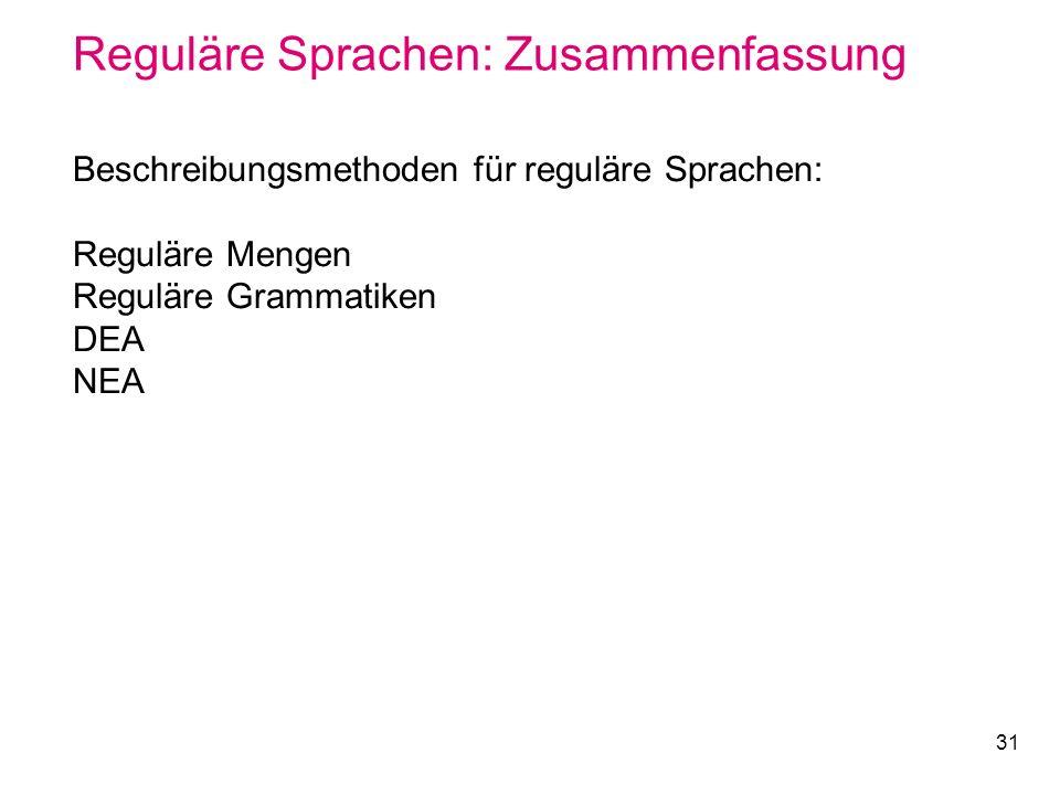 31 Reguläre Sprachen: Zusammenfassung Beschreibungsmethoden für reguläre Sprachen: Reguläre Mengen Reguläre Grammatiken DEA NEA