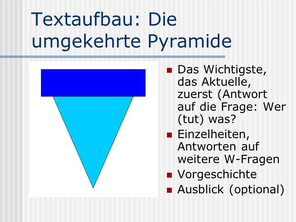Textaufbau: Die umgekehrte Pyramide Das Wichtigste, das Aktuelle, zuerst (Antwort auf die Frage: Wer (tut) was? Einzelheiten, Antworten auf weitere W-