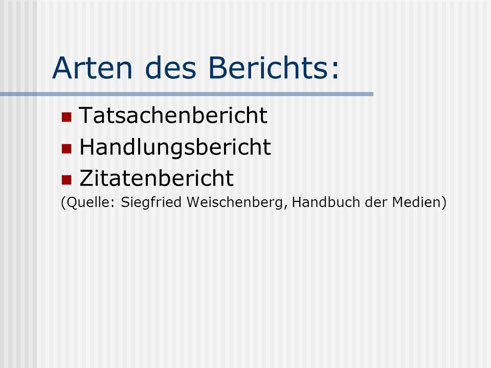 Arten des Berichts: Tatsachenbericht Handlungsbericht Zitatenbericht (Quelle: Siegfried Weischenberg, Handbuch der Medien)