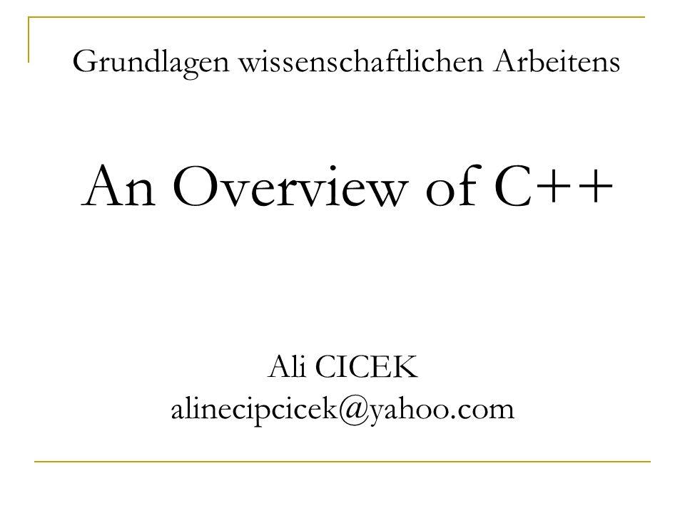Grundlagen wissenschaftlichen Arbeitens An Overview of C++ Ali CICEK alinecipcicek@yahoo.com