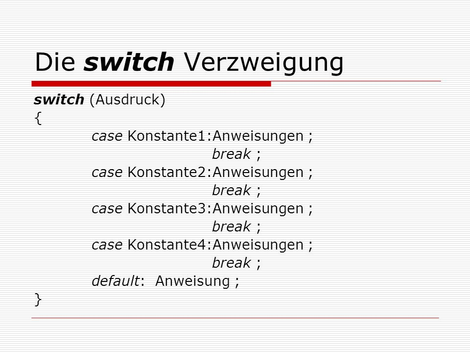 Die switch Verzweigung switch (Ausdruck) { case Konstante1:Anweisungen ; break ; case Konstante2:Anweisungen ; break ; case Konstante3:Anweisungen ; break ; case Konstante4:Anweisungen ; break ; default: Anweisung ; }